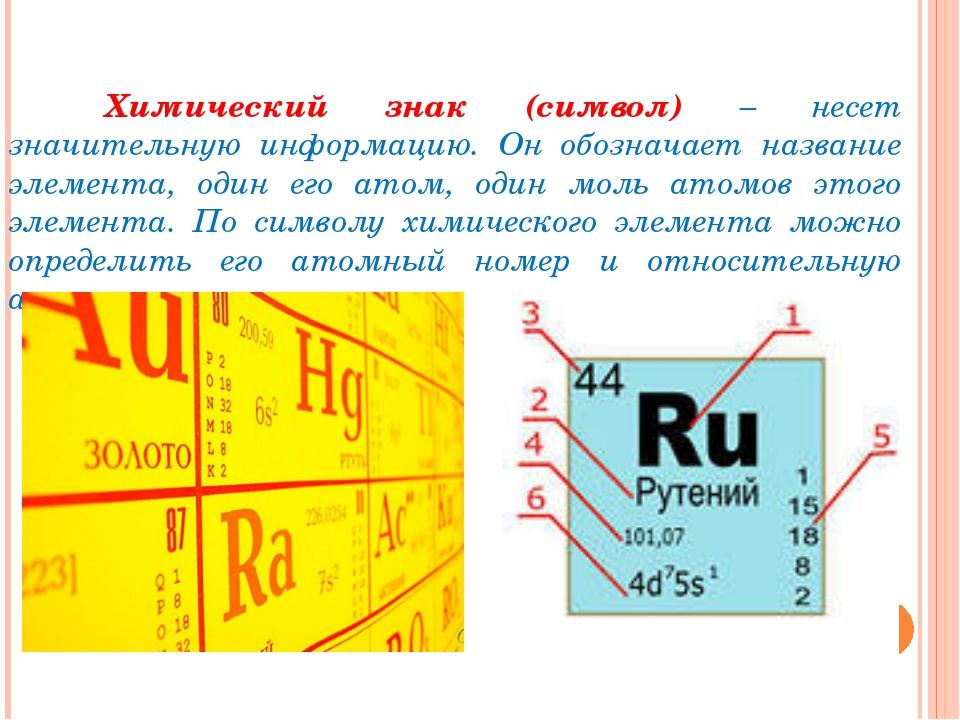 Химический знак (символ) – несет значительную информацию. Он обозначает наз...