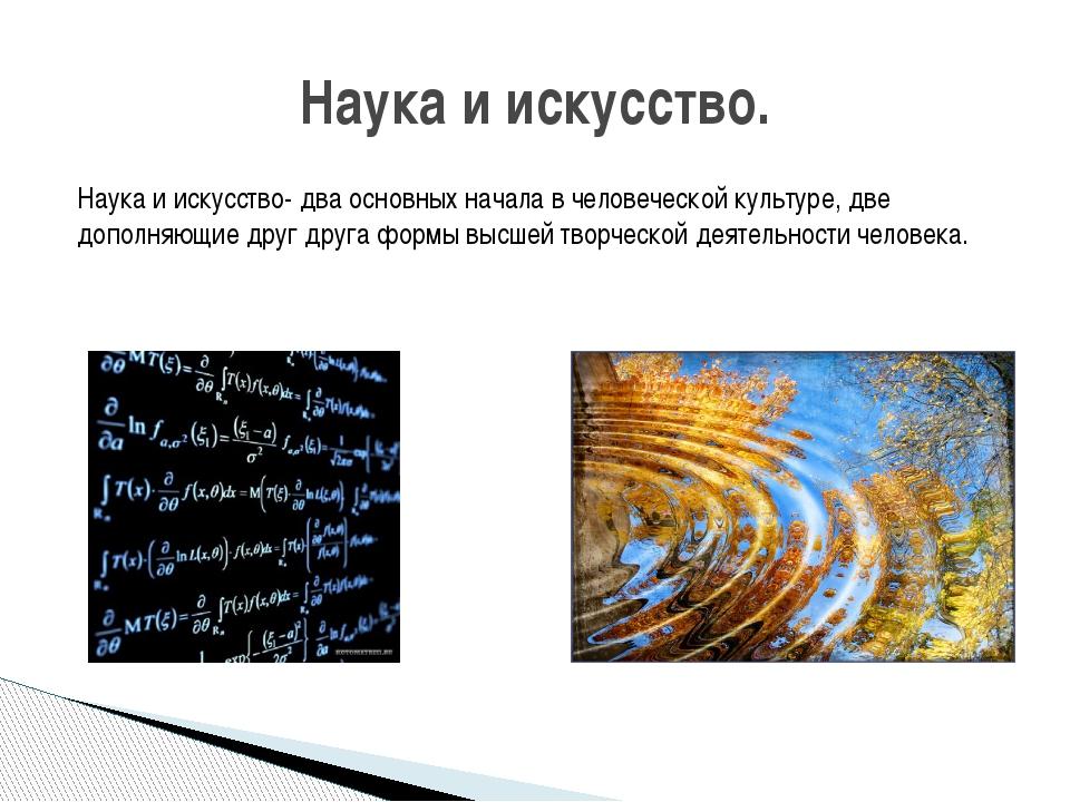 Наука и искусство- два основных начала в человеческой культуре, две дополняющ...