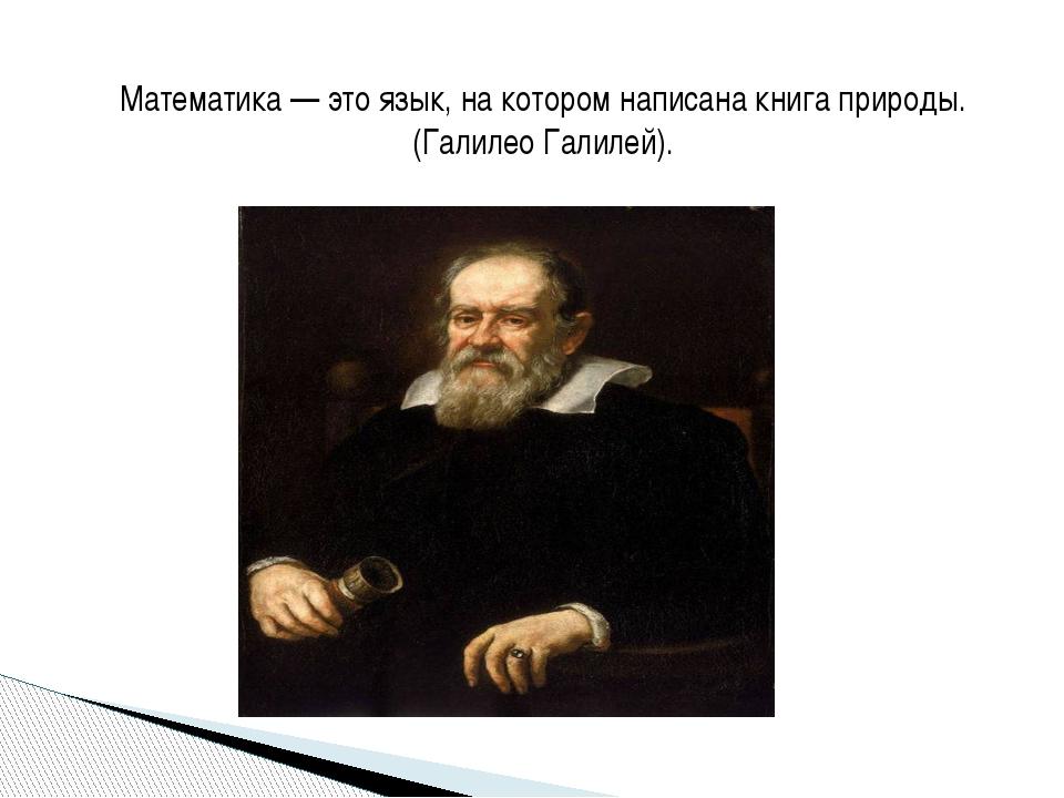Математика — это язык, на котором написана книга природы.(Галилео Галилей).