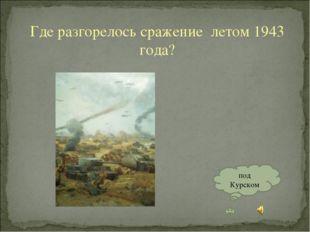 Где разгорелось сражение летом 1943 года? под Курском