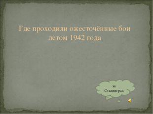 Где проходили ожесточённые бои летом 1942 года за Сталинград