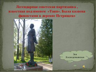 Легендарная советская партизанка , известная под именем «Таня». Была казнена