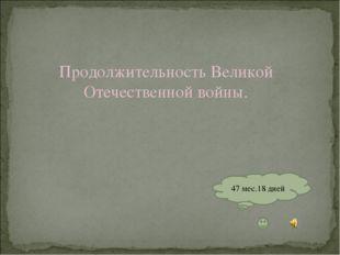 Продолжительность Великой Отечественной войны. 47 мес.18 дней