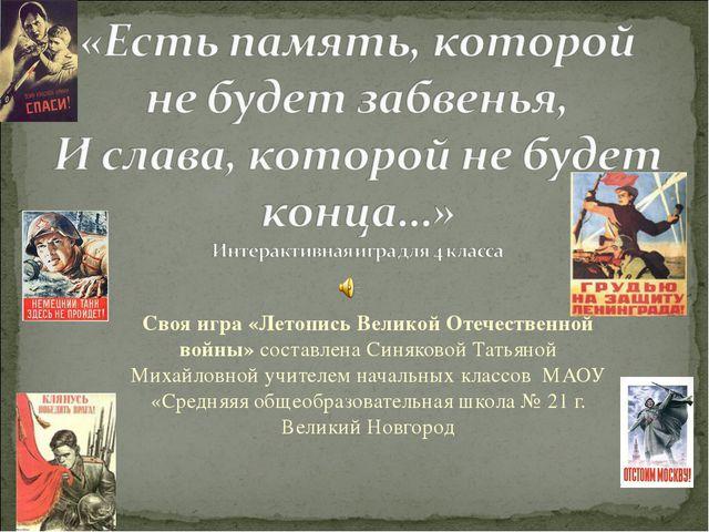 Своя игра «Летопись Великой Отечественной войны» составлена Синяковой Татьяно...