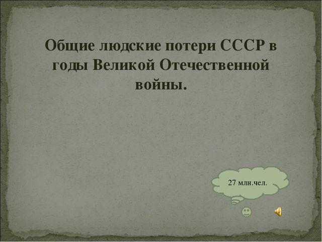 Общие людские потери СССР в годы Великой Отечественной войны. 27 млн.чел.