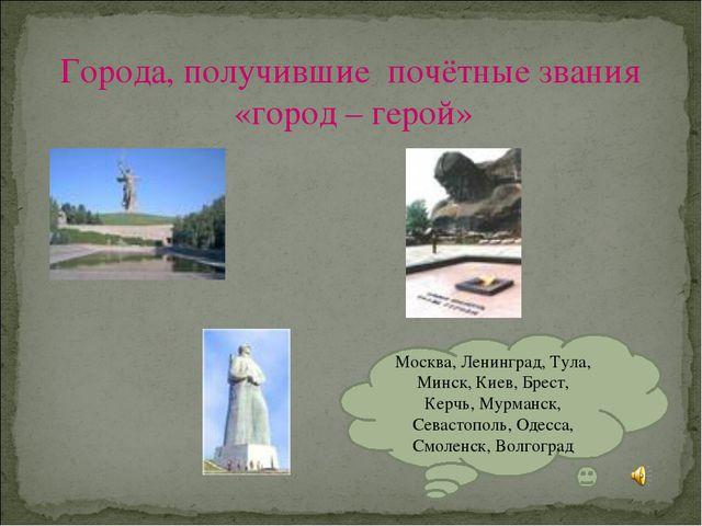 Города, получившие почётные звания «город – герой» Москва, Ленинград, Тула, М...