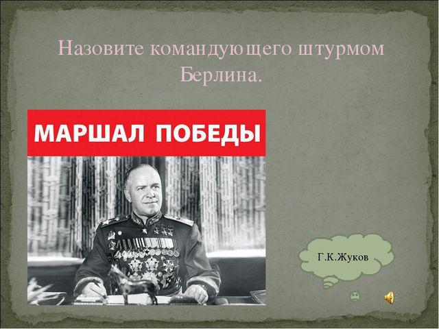 Назовите командующего штурмом Берлина. Г.К.Жуков
