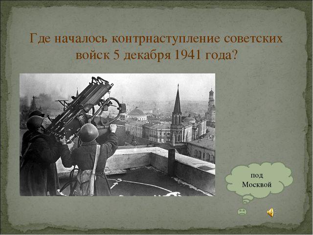 Где началось контрнаступление советских войск 5 декабря 1941 года? под Москвой