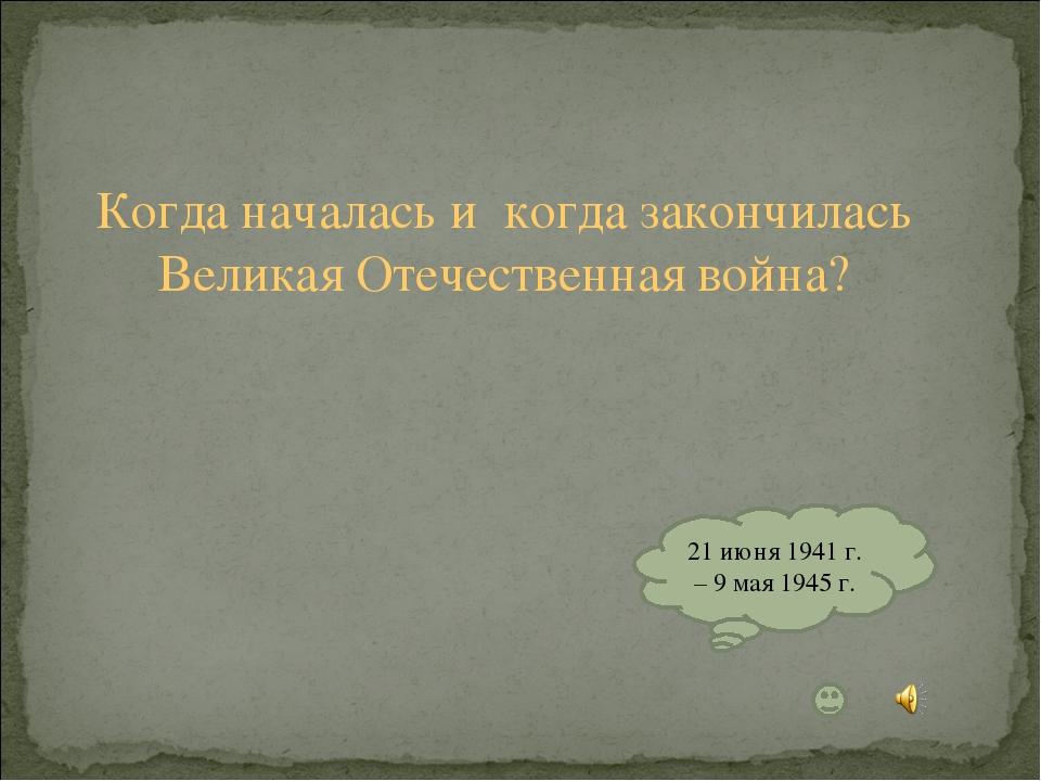 Когда началась и когда закончилась Великая Отечественная война? 21 июня 1941...