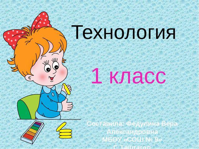 Технология 1 класс Составила: Федулина Вера Александровна МБОУ «СОШ № 9» Г. Т...