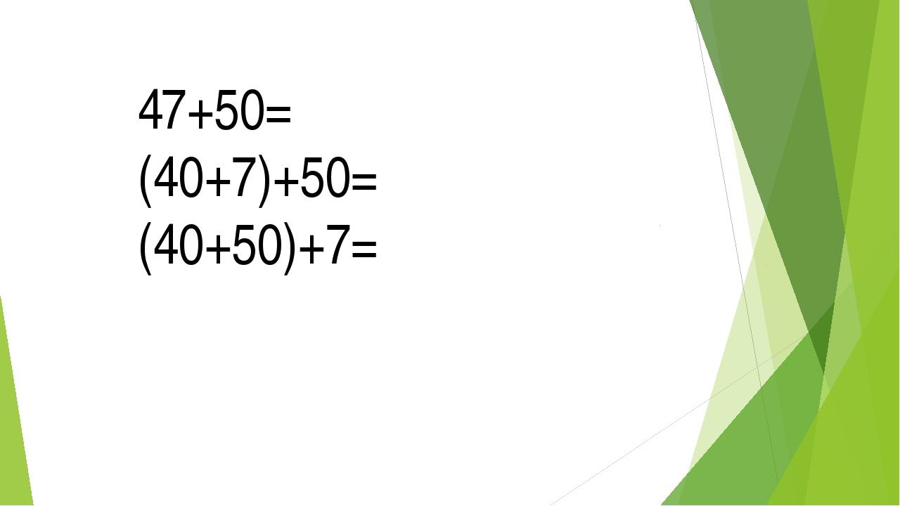 47+50= (40+7)+50= (40+50)+7=