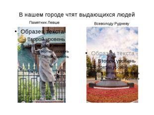 В нашем городе чтят выдающихся людей Памятник Левше Всеволоду Рудневу