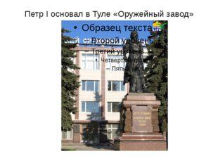 Петр I основал в Туле «Оружейный завод»