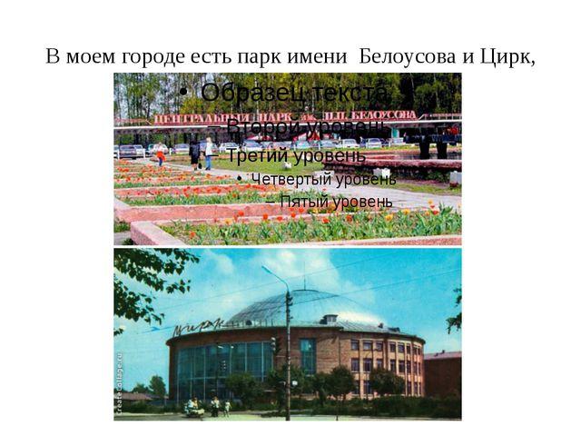 В моем городе есть парк имени Белоусова и Цирк,