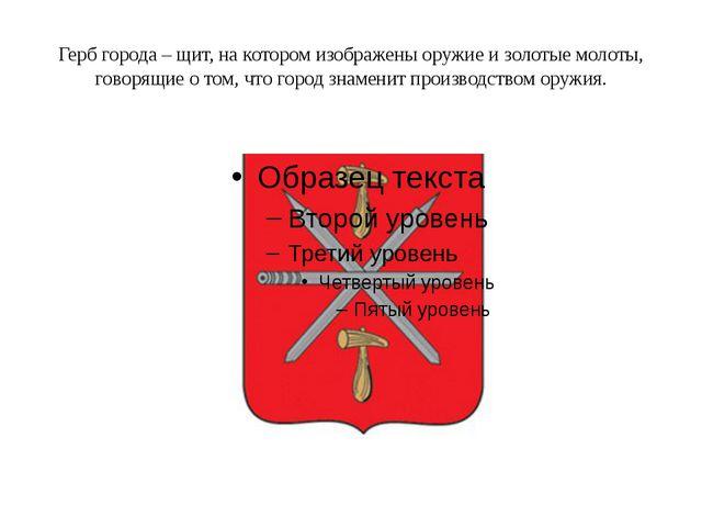 Герб города – щит, на котором изображены оружие и золотые молоты, говорящие о...