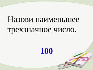 100 Назови наименьшее трехзначное число.