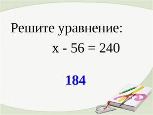 184 Решите уравнение: х - 56 = 240