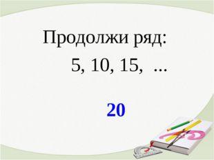 20 Продолжи ряд: 5, 10, 15, ...