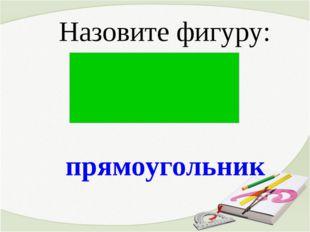 прямоугольник Назовите фигуру:
