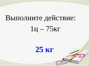 25 кг Выполните действие: 1ц – 75кг