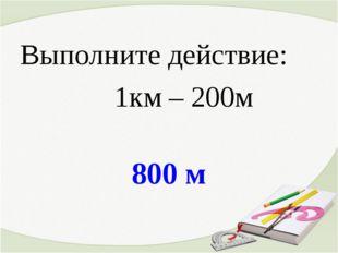 800 м Выполните действие: 1км – 200м