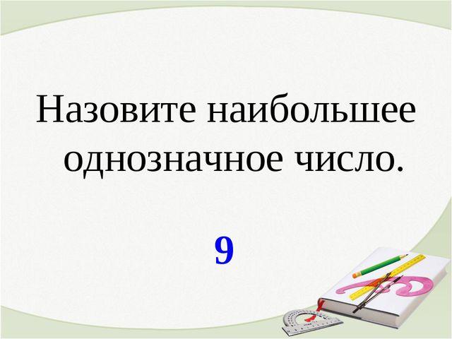 9 Назовите наибольшее однозначное число.
