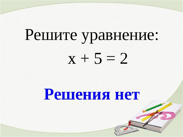 Решения нет Решите уравнение: х + 5 = 2