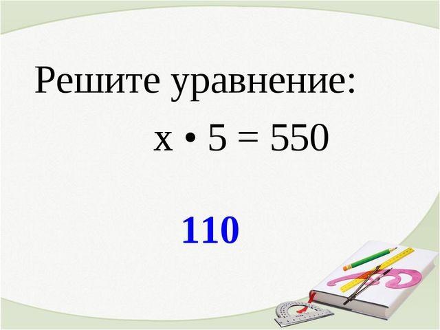 110 Решите уравнение: х • 5 = 550