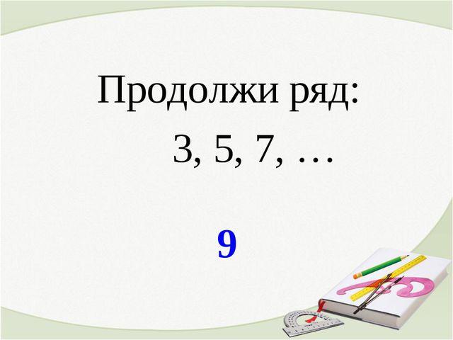 9 Продолжи ряд: 3, 5, 7, …