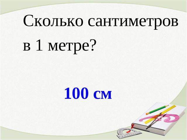 100 см Сколько сантиметров в 1 метре?