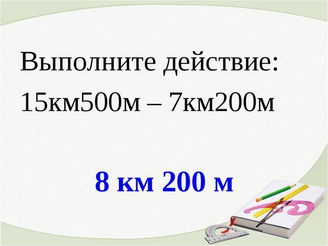 8 км 200 м Выполните действие: 15км500м – 7км200м