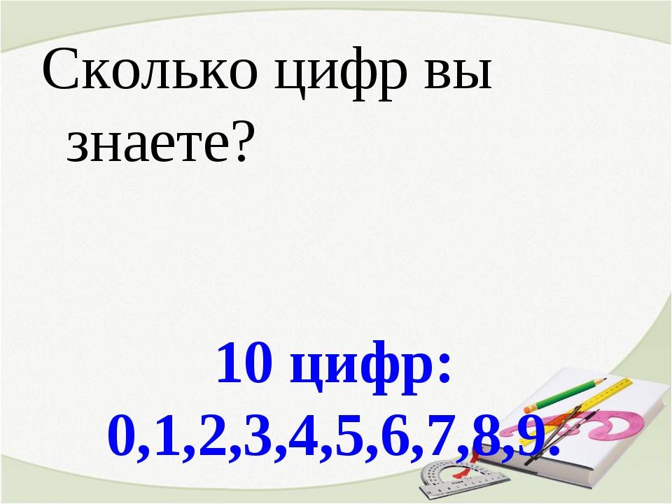 10 цифр: 0,1,2,3,4,5,6,7,8,9. Сколько цифр вы знаете?