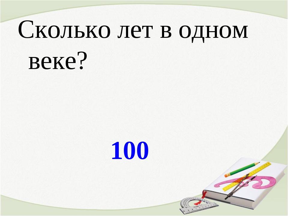 100 Сколько лет в одном веке?