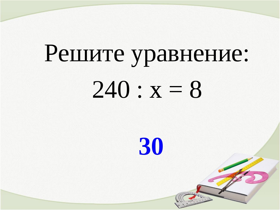 30 Решите уравнение: 240 : х = 8