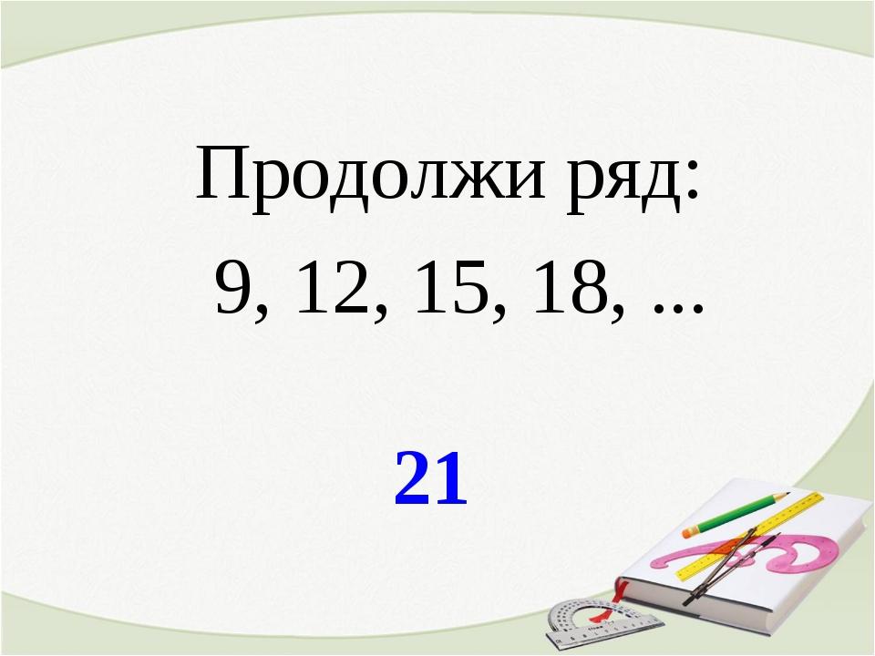 21 Продолжи ряд: 9, 12, 15, 18, ...