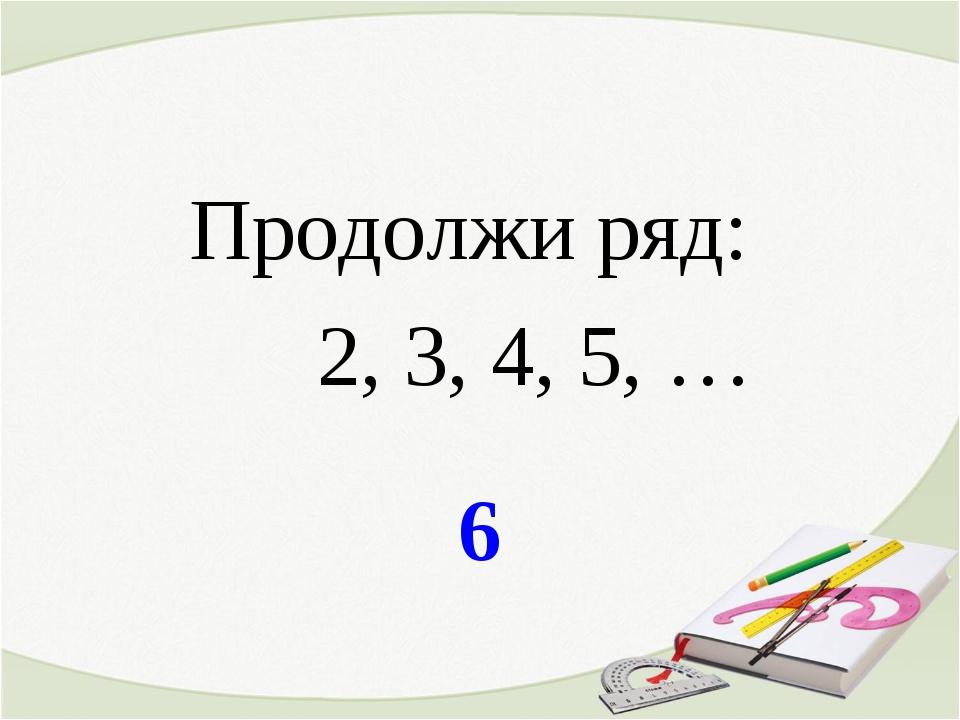 6 Продолжи ряд: 2, 3, 4, 5, …