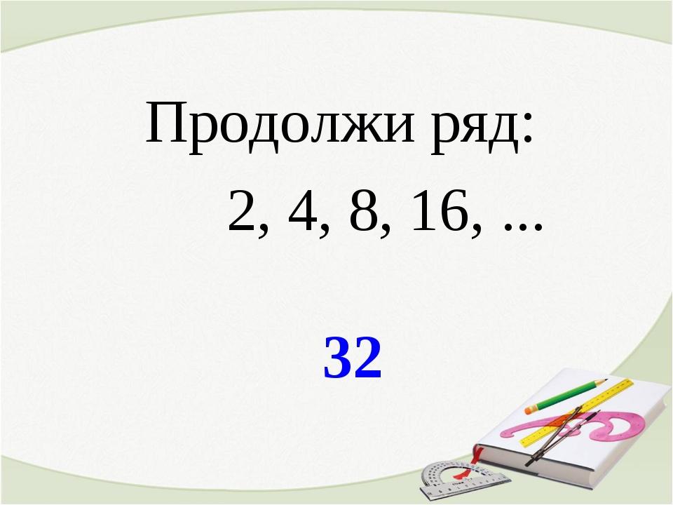 32 Продолжи ряд: 2, 4, 8, 16, ...