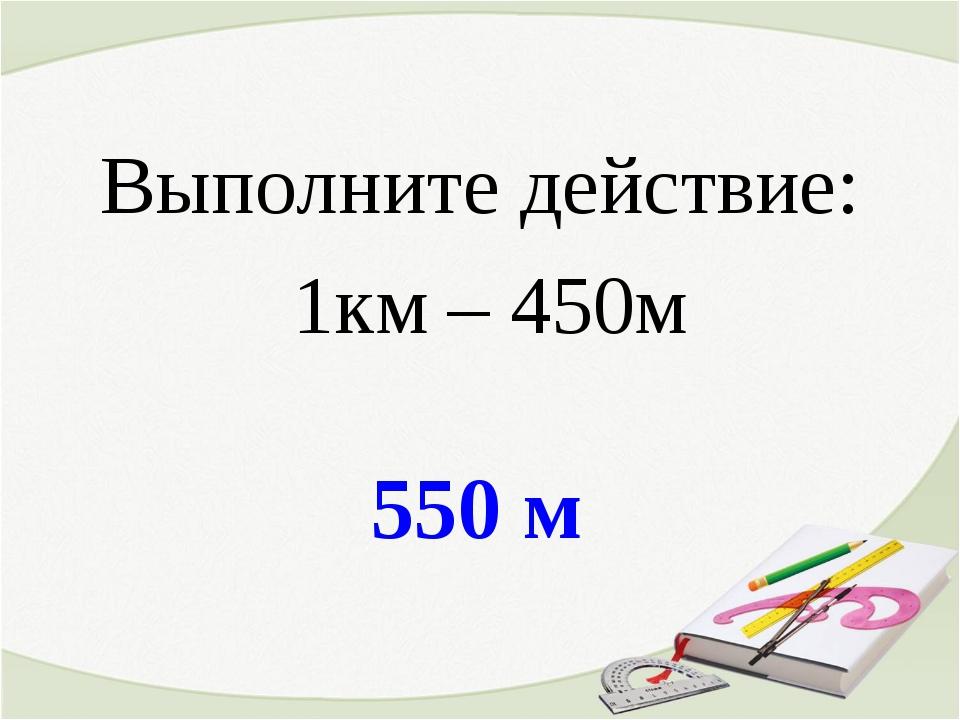 550 м Выполните действие: 1км – 450м