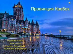 Провинция Квебек Керимова Наиля 10 «А» класс Учитель: Вершинина Валентина Вал