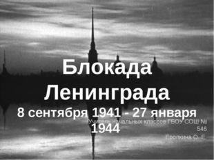 Учитель начальных классов ГБОУ СОШ № 546 Еропкина О. Е. Блокада Ленинграда 8
