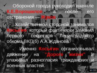 Обороной города руководил вначале К.Е.Ворошилов, а после его отстранения — Ж