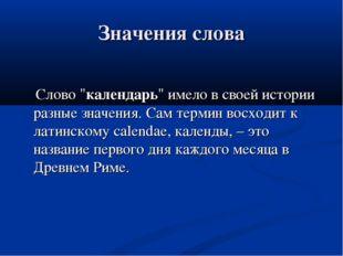 """Значения слова Слово """"календарь"""" имело в своей истории разные значения. Сам т"""
