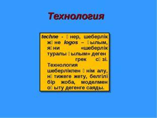 Технология techne - өнер, шеберлік және logos – ғылым, яғни «шеберлік туралы
