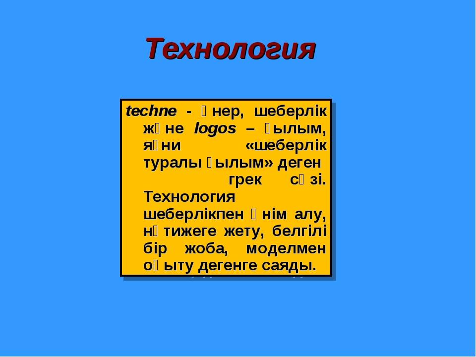 Технология techne - өнер, шеберлік және logos – ғылым, яғни «шеберлік туралы...