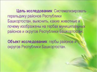 Цель исследования: Систематизировать геральдику районов Республики Башкортос