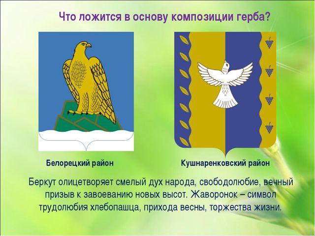 Что ложится в основу композиции герба? Белорецкий район Кушнаренковский район...