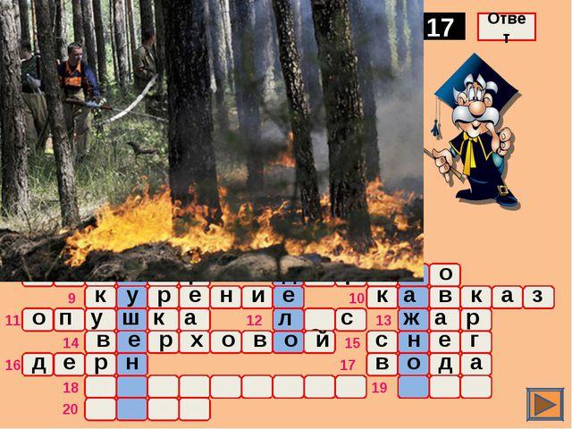 о ж а р Естественное вещество, применяемое при тушении пожаров 17 Ответ о ч а...