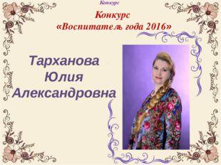 Тарханова Юлия Александровна Конкурс Конкурс «Воспитатель года 2016»