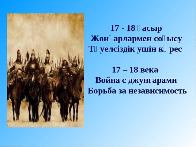 17 - 18 ғасыр Жонғарлармен соғысу Тәуелсіздік ушін күрес 17 – 18 века Война с...