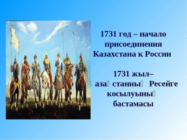 1731 год – начало присоединения Казахстана к России 1731 жыл– Қазақстанның Ре...
